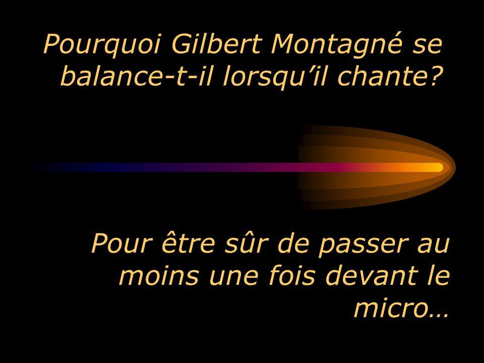 Pourquoi Gilbert Montagné se balance-t-il lorsquil chante? Pour être sûr de passer au moins une fois devant le micro…