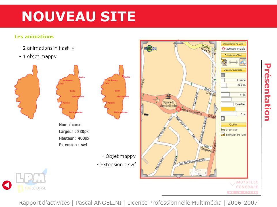 NOUVEAU SITE Présentation Rapport dactivités | Pascal ANGELINI | Licence Professionnelle Multimédia | 2006-2007 Les animations - 2 animations « flash » - 1 objet mappy - Objet mappy - Extension : swf