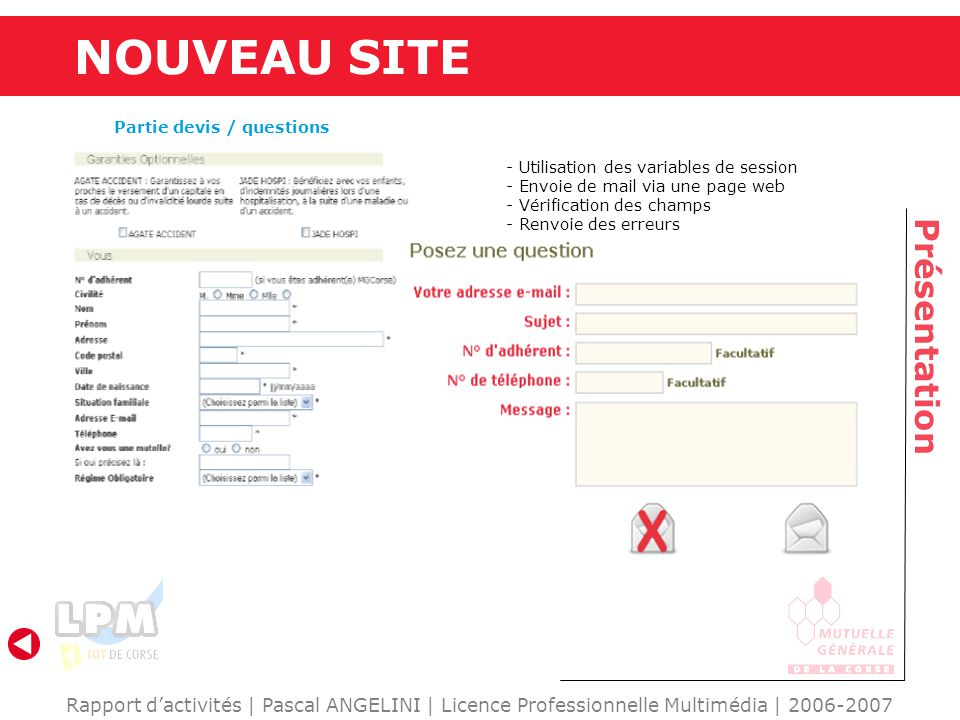 Rapport dactivités | Pascal ANGELINI | Licence Professionnelle Multimédia | 2006-2007 Présentation NOUVEAU SITE Partie devis / questions - Utilisation des variables de session - Envoie de mail via une page web - Vérification des champs - Renvoie des erreurs