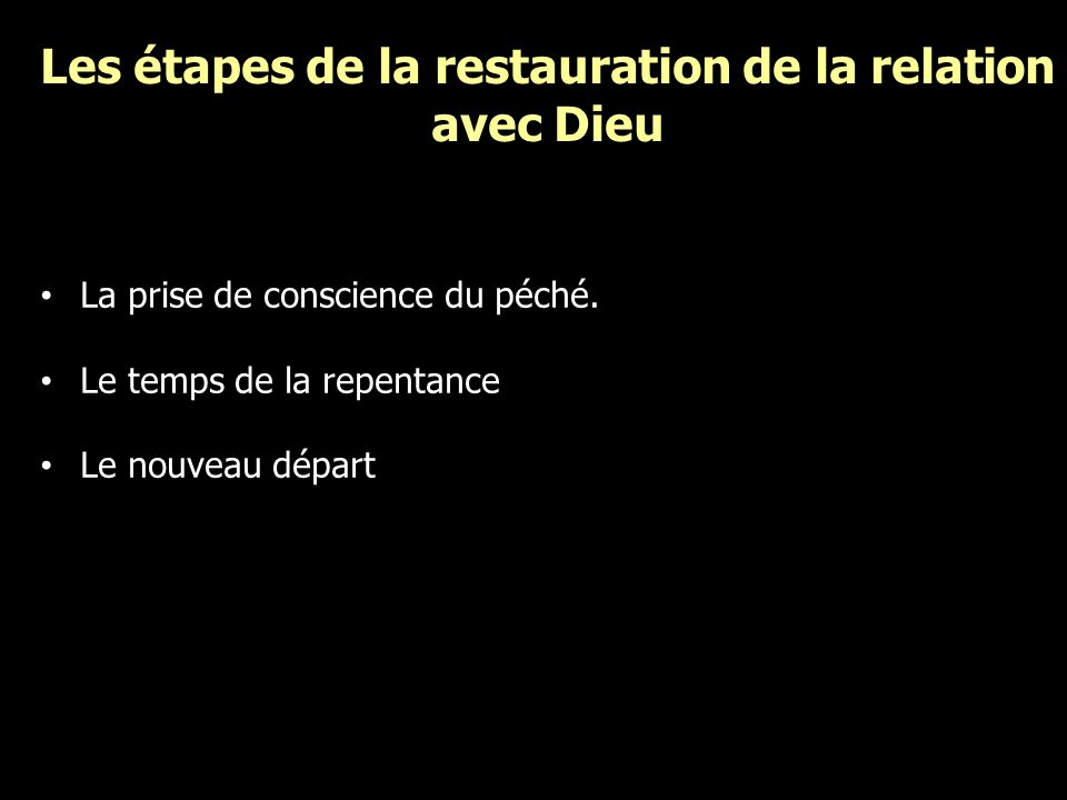 Les étapes de la restauration de la relation avec Dieu La prise de conscience du péché. Le temps de la repentance Le nouveau départ