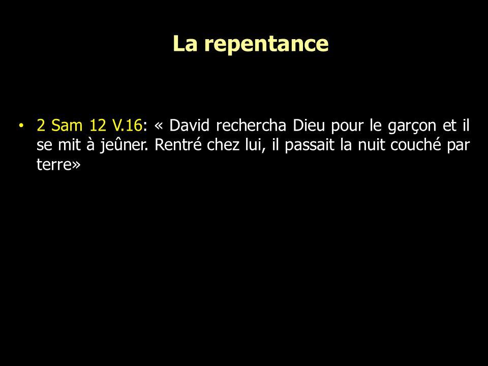 La repentance 2 Sam 12 V.16: « David rechercha Dieu pour le garçon et il se mit à jeûner. Rentré chez lui, il passait la nuit couché par terre»
