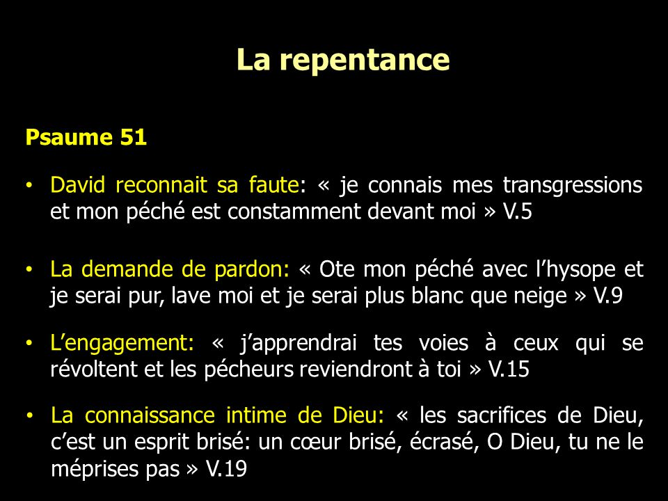 La repentance Psaume 51 David reconnait sa faute: « je connais mes transgressions et mon péché est constamment devant moi » V.5 La demande de pardon: « Ote mon péché avec lhysope et je serai pur, lave moi et je serai plus blanc que neige » V.9 Lengagement: « japprendrai tes voies à ceux qui se révoltent et les pécheurs reviendront à toi » V.15 La connaissance intime de Dieu: « les sacrifices de Dieu, cest un esprit brisé: un cœur brisé, écrasé, O Dieu, tu ne le méprises pas » V.19