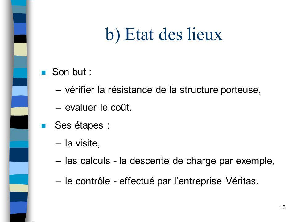 13 b) Etat des lieux n Son but : –vérifier la résistance de la structure porteuse, –évaluer le coût.