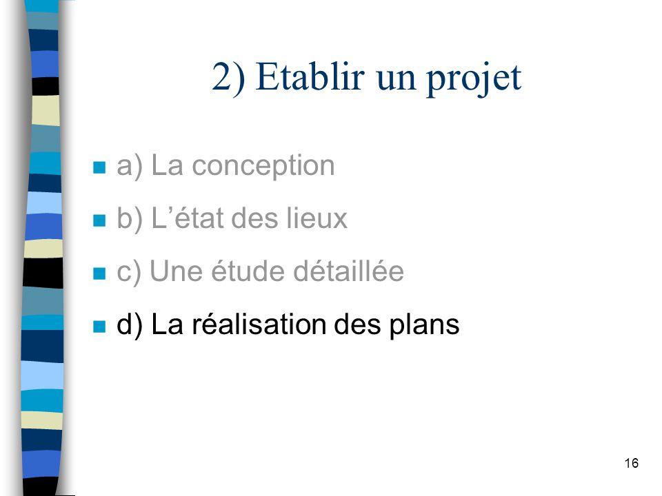 16 2) Etablir un projet n a) La conception n b) Létat des lieux n c) Une étude détaillée n d) La réalisation des plans