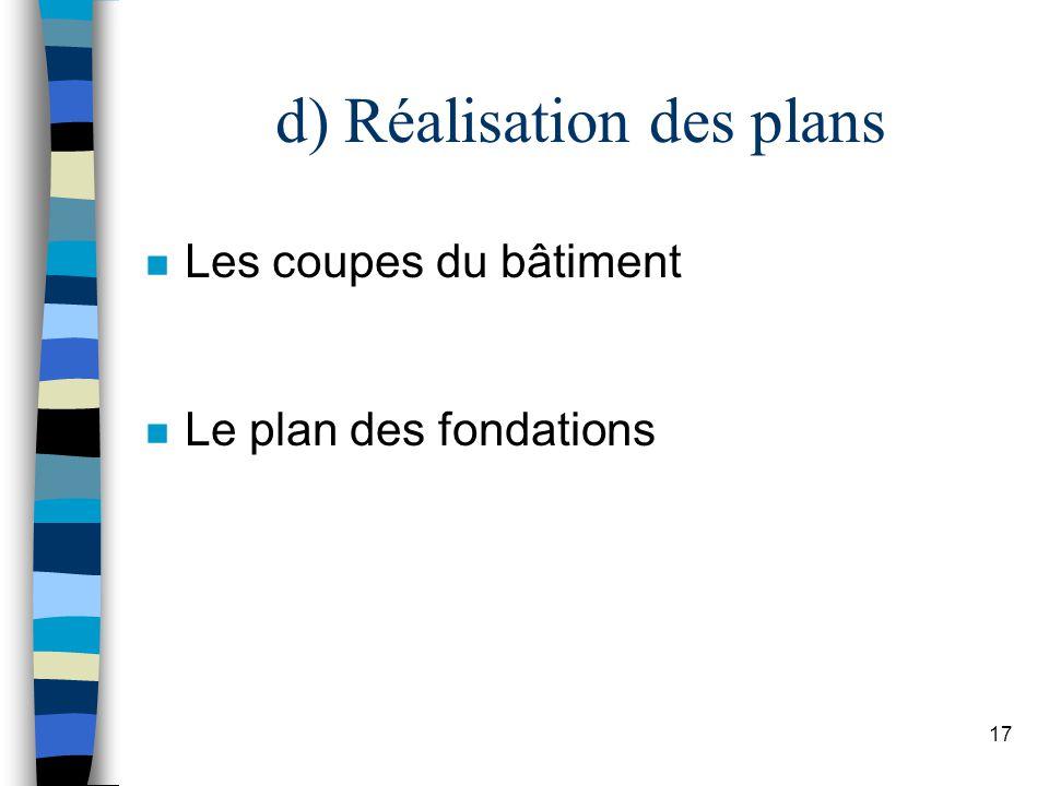 17 d) Réalisation des plans n Les coupes du bâtiment n Le plan des fondations
