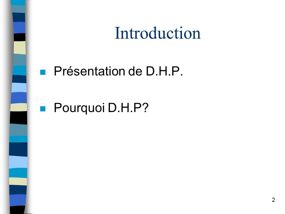2 Introduction n Présentation de D.H.P. n Pourquoi D.H.P?