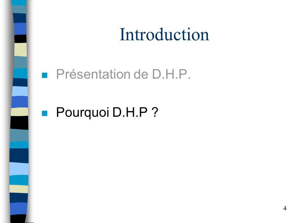 4 Introduction n Présentation de D.H.P. n Pourquoi D.H.P ?