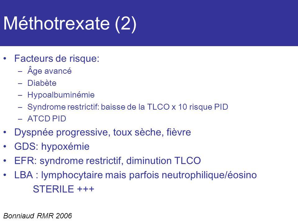 Méthotrexate (2) Facteurs de risque: –Âge avancé –Diabète –Hypoalbuminémie –Syndrome restrictif: baisse de la TLCO x 10 risque PID –ATCD PID Dyspnée progressive, toux sèche, fièvre GDS: hypoxémie EFR: syndrome restrictif, diminution TLCO LBA : lymphocytaire mais parfois neutrophilique/éosino STERILE +++ Bonniaud RMR 2006