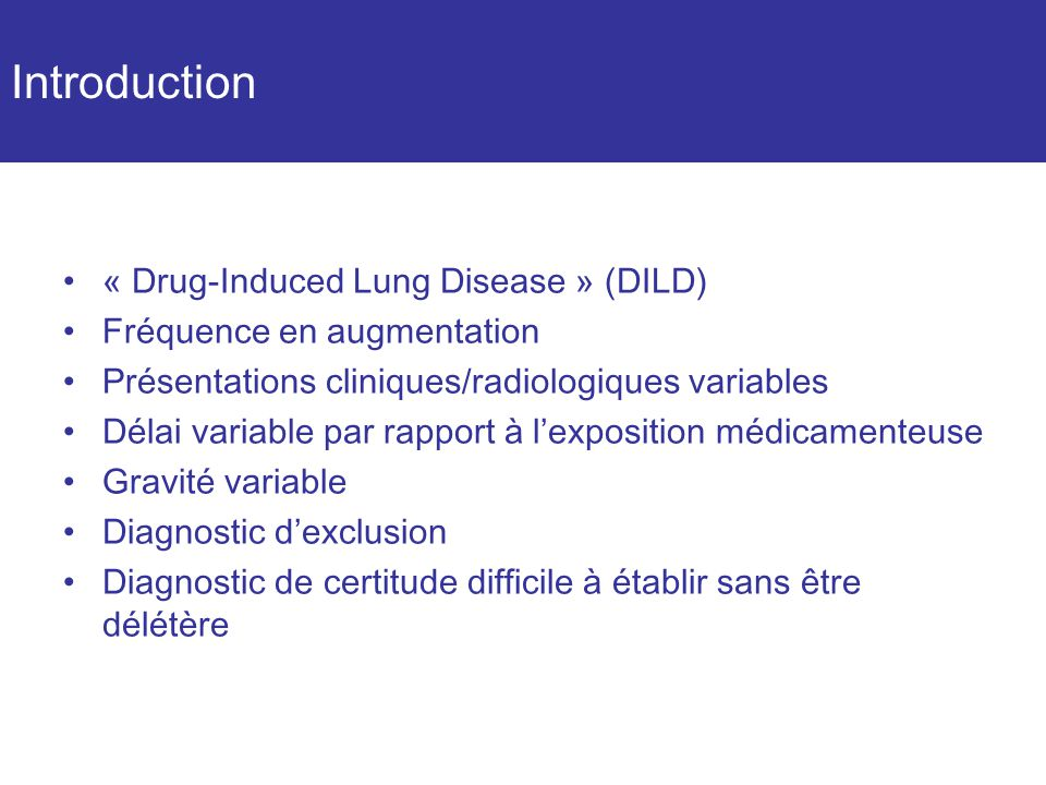 Introduction « Drug-Induced Lung Disease » (DILD) Fréquence en augmentation Présentations cliniques/radiologiques variables Délai variable par rapport