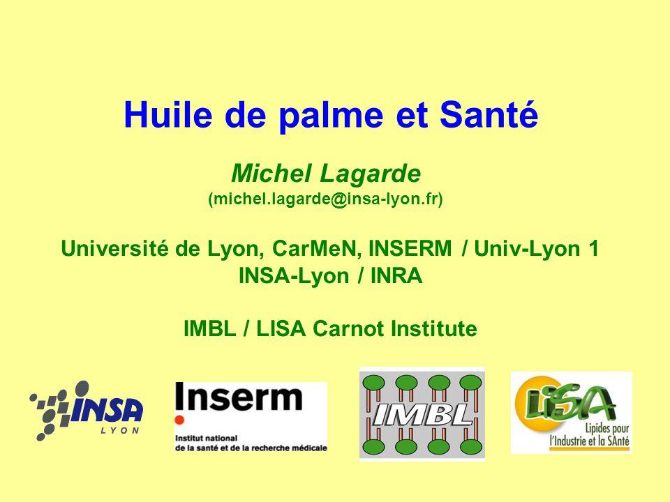 Huile de palme et Santé Michel Lagarde (michel.lagarde@insa-lyon.fr) Université de Lyon, CarMeN, INSERM / Univ-Lyon 1 INSA-Lyon / INRA IMBL / LISA Car