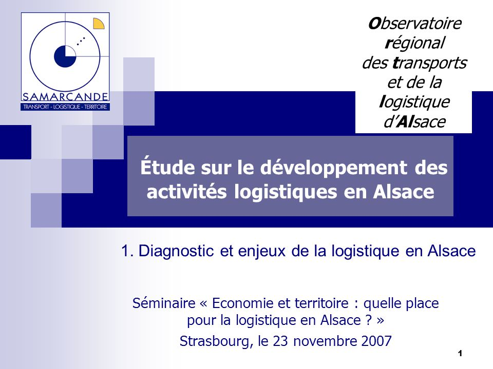 1 Étude sur le développement des activités logistiques en Alsace Séminaire « Economie et territoire : quelle place pour la logistique en Alsace ? » St