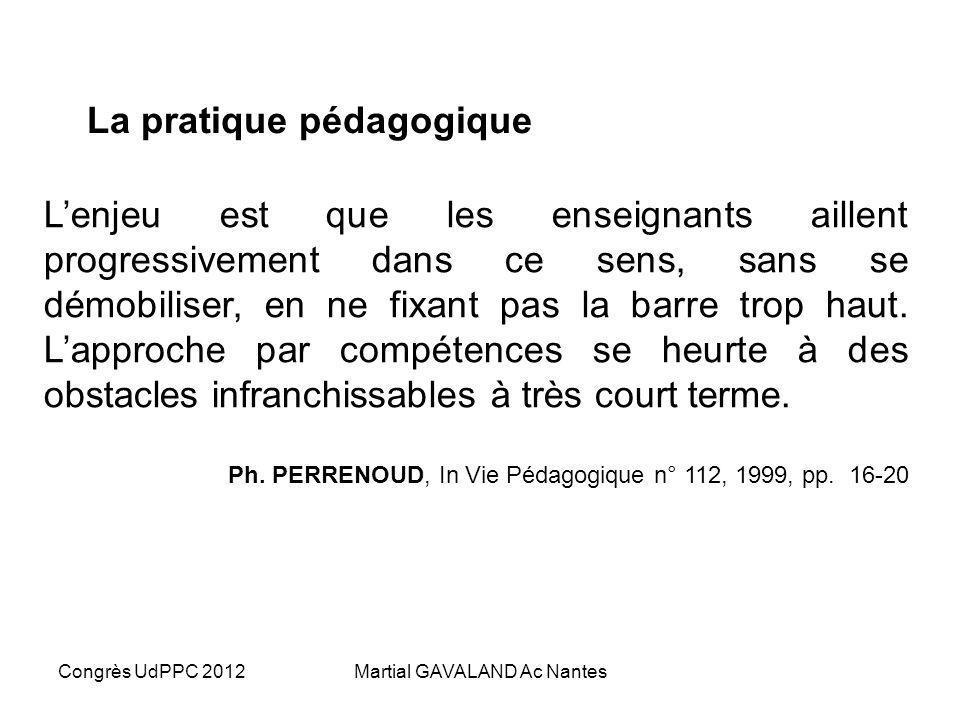 Congrès UdPPC 2012Martial GAVALAND Ac Nantes La pratique pédagogique Lenjeu est que les enseignants aillent progressivement dans ce sens, sans se démobiliser, en ne fixant pas la barre trop haut.
