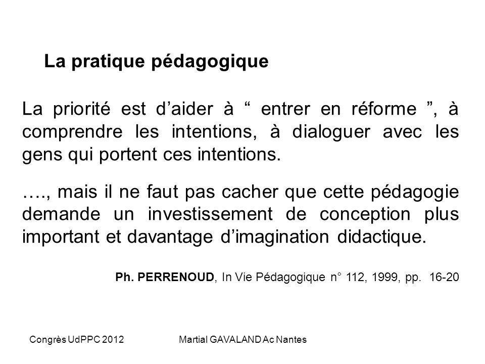 Congrès UdPPC 2012Martial GAVALAND Ac Nantes La pratique pédagogique La priorité est daider à entrer en réforme, à comprendre les intentions, à dialoguer avec les gens qui portent ces intentions.