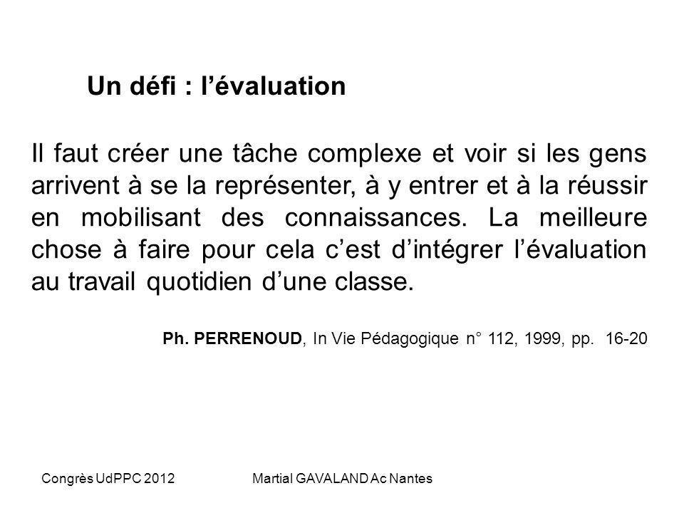 Congrès UdPPC 2012Martial GAVALAND Ac Nantes Un défi : lévaluation Il faut créer une tâche complexe et voir si les gens arrivent à se la représenter, à y entrer et à la réussir en mobilisant des connaissances.