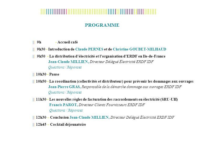 PROGRAMME ||| 9h - Accueil café ||| 9h30 - Introduction de Claude PERNES et de Christine GOUBET-MILHAUD ||| 9h50 - La distribution délectricité et lorganisation dERDF en Ile-de-France Jean-Claude MILLIEN, Directeur Délégué Électricité ERDF IDF Questions / Réponses ||| 10h30 - Pause ||| 10h50 - La coordination (collectivités et distributeur) pour prévenir les dommages aux ouvrages Jean-Pierre GRAS, Responsable de la démarche dommage aux ouvrages ERDF IDF Questions / Réponses ||| 11h30 - Les nouvelles règles de facturation des raccordements en électricité (SRU-UH) Francis PAROT, Directeur Clients Fournisseurs ERDF IDF Questions / Réponses ||| 12h30 – Conclusion Jean-Claude MILLIEN, Directeur Délégué Électricité ERDF IDF ||| 12h45 – Cocktail déjeunatoire IIIIIIIIIIIIIIIIIIIIIIIIIIIIIIIIIIIIIIIIIIIIIIIIIIIIIIIIIIIIIIIIII