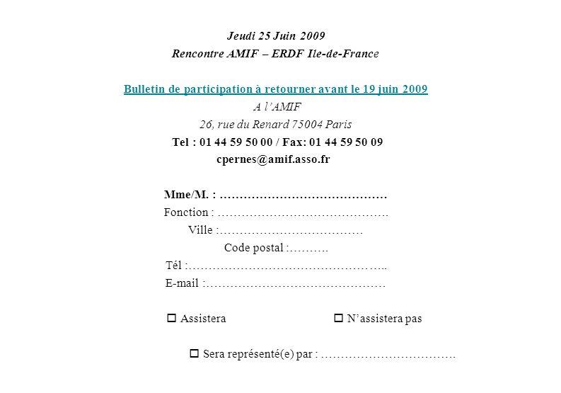 Jeudi 25 Juin 2009 Rencontre AMIF – ERDF Ile-de-France Bulletin de participation à retourner avant le 19 juin 2009 A lAMIF 26, rue du Renard 75004 Paris Tel : 01 44 59 50 00 / Fax: 01 44 59 50 09 cpernes@amif.asso.fr Mme/M.