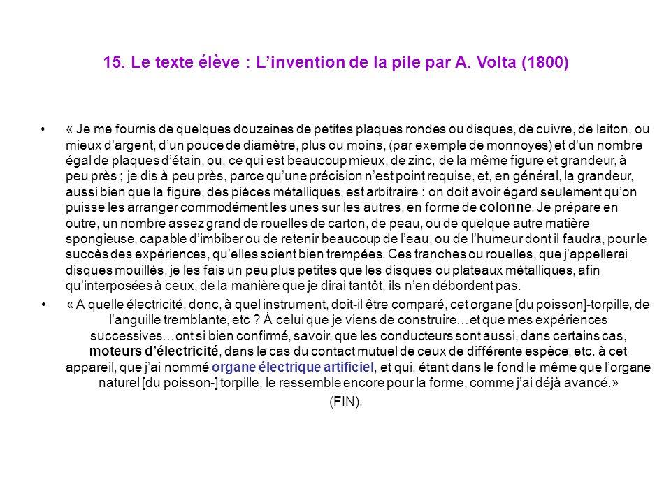 15. Le texte élève : Linvention de la pile par A. Volta (1800) « Je me fournis de quelques douzaines de petites plaques rondes ou disques, de cuivre,