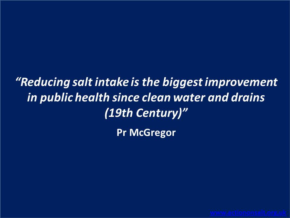 www.actiononsalt.org.uk Reducing salt intake is the biggest improvement in public health since clean water and drains (19th Century) Pr McGregor