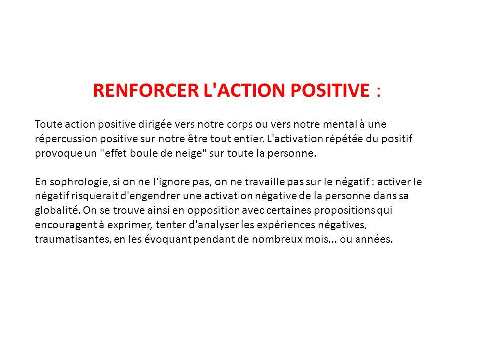 RENFORCER L'ACTION POSITIVE : Toute action positive dirigée vers notre corps ou vers notre mental à une répercussion positive sur notre être tout enti