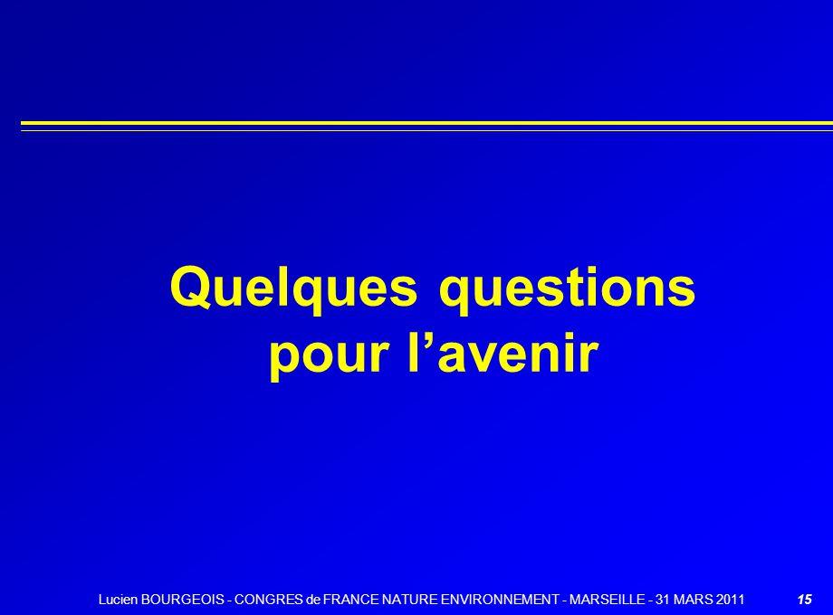 15 Quelques questions pour lavenir Lucien BOURGEOIS - CONGRES de FRANCE NATURE ENVIRONNEMENT - MARSEILLE - 31 MARS 2011