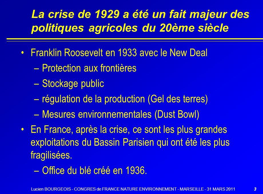 La crise de 1929 a été un fait majeur des politiques agricoles du 20ème siècle Franklin Roosevelt en 1933 avec le New Deal –Protection aux frontières –Stockage public –régulation de la production (Gel des terres) –Mesures environnementales (Dust Bowl) En France, après la crise, ce sont les plus grandes exploitations du Bassin Parisien qui ont été les plus fragilisées.