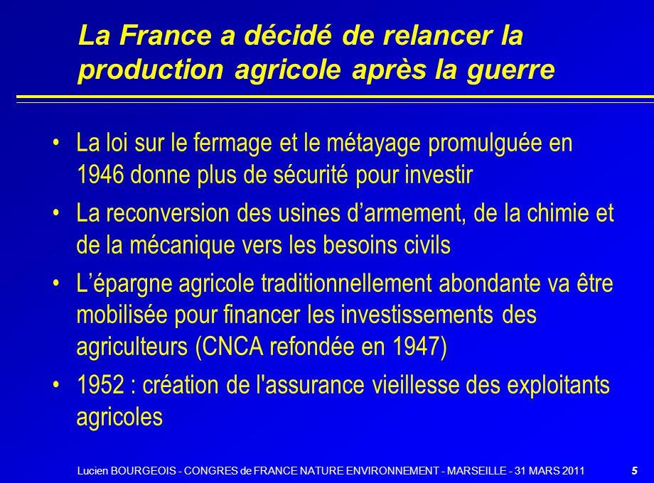 La France a décidé de relancer la production agricole après la guerre La loi sur le fermage et le métayage promulguée en 1946 donne plus de sécurité pour investir La reconversion des usines darmement, de la chimie et de la mécanique vers les besoins civils Lépargne agricole traditionnellement abondante va être mobilisée pour financer les investissements des agriculteurs (CNCA refondée en 1947) 1952 : création de l assurance vieillesse des exploitants agricoles 5Lucien BOURGEOIS - CONGRES de FRANCE NATURE ENVIRONNEMENT - MARSEILLE - 31 MARS 2011