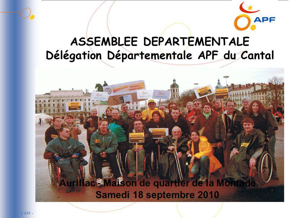 © APF – ASSEMBLEE DEPARTEMENTALE Délégation Départementale APF du Cantal Aurillac - Maison de quartier de la Montade Samedi 18 septembre 2010
