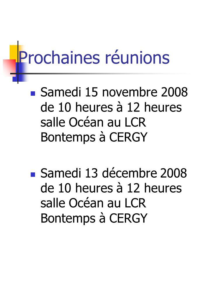Prochaines réunions Samedi 15 novembre 2008 de 10 heures à 12 heures salle Océan au LCR Bontemps à CERGY Samedi 13 décembre 2008 de 10 heures à 12 heures salle Océan au LCR Bontemps à CERGY