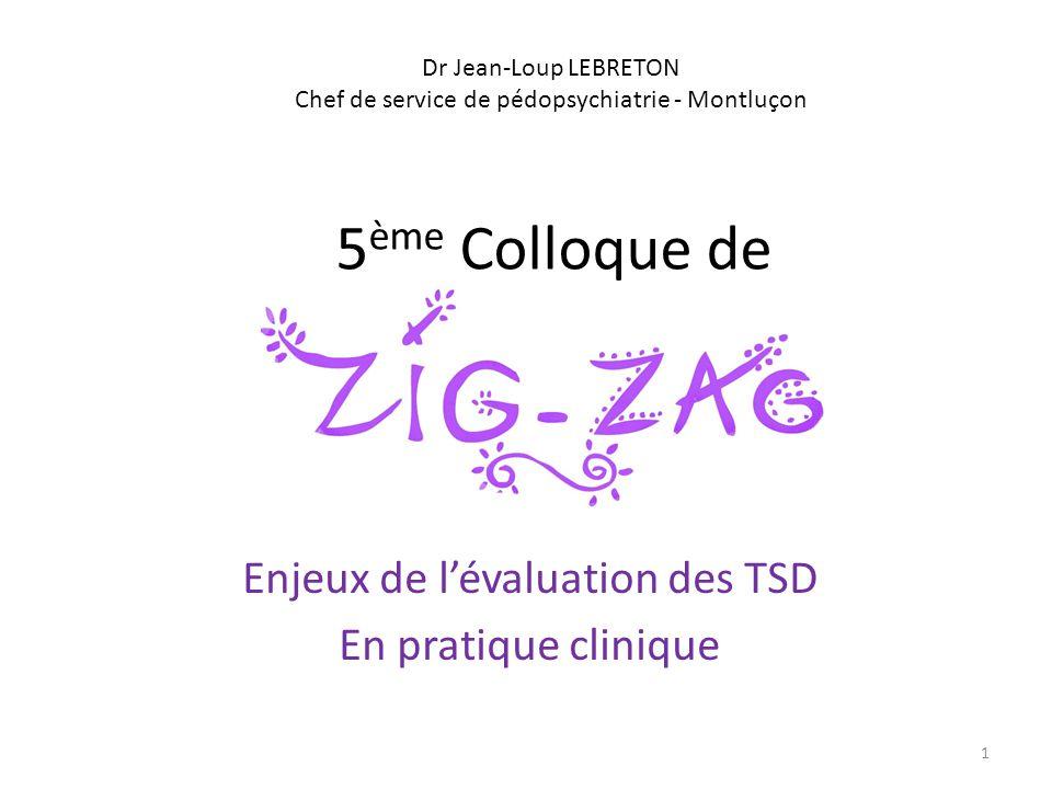 5 ème Colloque de Enjeux de lévaluation des TSD En pratique clinique Dr Jean-Loup LEBRETON Chef de service de pédopsychiatrie - Montluçon 1