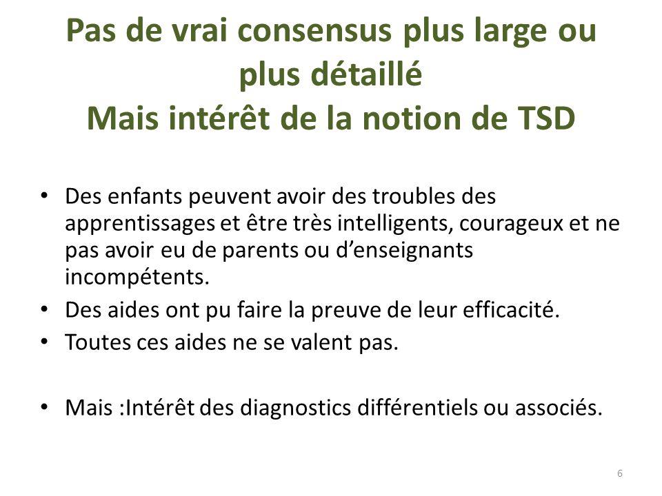 Pas de vrai consensus plus large ou plus détaillé Mais intérêt de la notion de TSD Des enfants peuvent avoir des troubles des apprentissages et être t