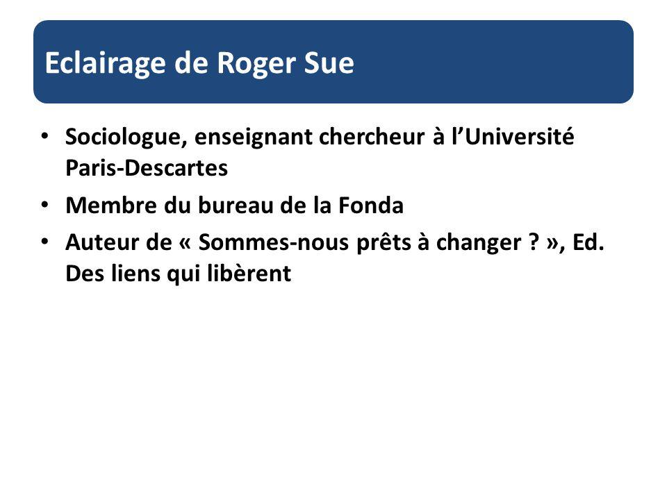 Eclairage de Roger Sue Sociologue, enseignant chercheur à lUniversité Paris-Descartes Membre du bureau de la Fonda Auteur de « Sommes-nous prêts à changer .