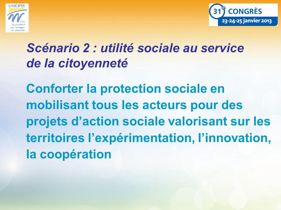 Scénario 2 : utilité sociale au service de la citoyenneté Conforter la protection sociale en mobilisant tous les acteurs pour des projets daction sociale valorisant sur les territoires lexpérimentation, linnovation, la coopération