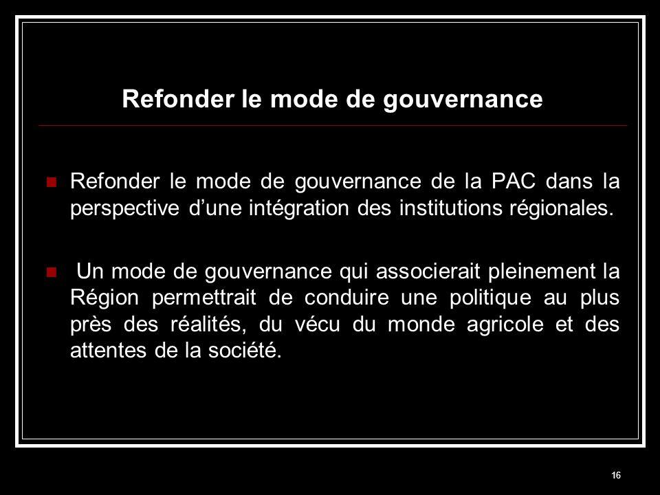 16 Refonder le mode de gouvernance Refonder le mode de gouvernance de la PAC dans la perspective dune intégration des institutions régionales. Un mode