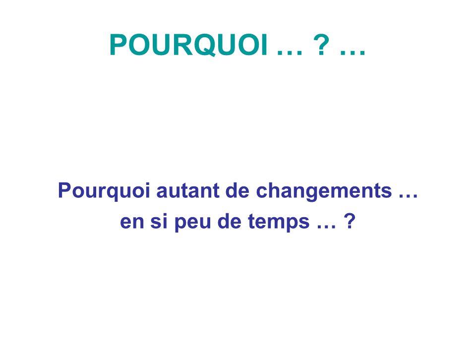 POURQUOI … ? … Pourquoi autant de changements … en si peu de temps … ?