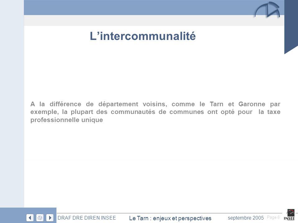 Page 6 Le Tarn : enjeux et perspectives DRAF DRE DIREN INSEEseptembre 2005 A la différence de département voisins, comme le Tarn et Garonne par exemple, la plupart des communautés de communes ont opté pour la taxe professionnelle unique Lintercommunalité