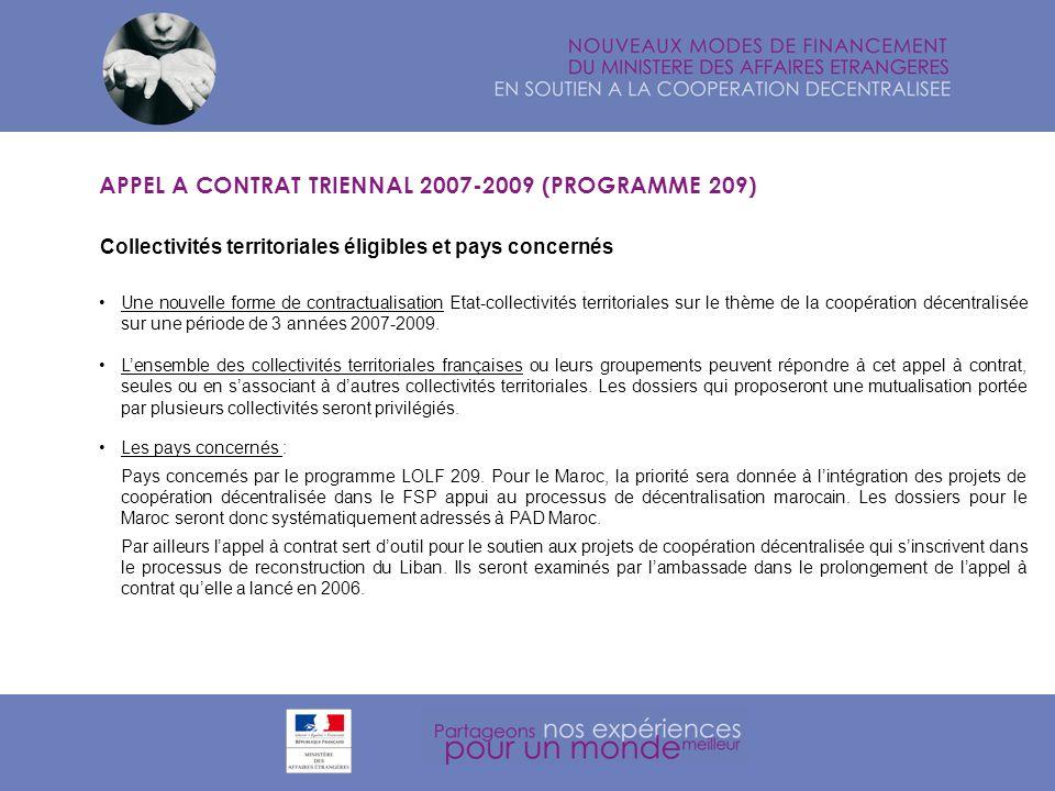 Principes et participation financière APPEL A CONTRAT TRIENNAL 2007-2009 (PROGRAMME 209) Principes : - Encourager la mutualisation des actions et lémergence de projets partagés (les Préfets en collaboration avec tous les niveaux de collectivités territoriales sont invités à réunir les principales collectivités territoriales engagées à linternational afin de susciter des réponses concertées), - Favoriser la cohérence à léchelon régional en France et sur le territoire des pays partenaires, - Faciliter des formes de coopération inter-régionales entre plusieurs collectivités territoriales agissant dans un même pays ou sur une même thématique.