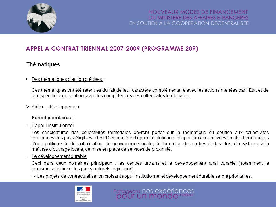Thématiques APPEL A CONTRAT TRIENNAL 2007-2009 (PROGRAMME 209) Seront également prioritaires : - La mutualisation des moyens portées par plusieurs collectivités territoriales (par exemple dans la préparation de cycles de formation ou dans laccompagnement du processus de décentralisation dans un pays ou une zone géographique)., - Les partenariats innovants dans le secteur des TIC seront également prioritaires dans la thématique générale de lappui institutionnel, dans le prolongement de lappel à projet sur la solidarité numérique lancée en 2006, Les autres thématiques - Mise en place ou maintien dun réseau régional de concertation des acteurs locaux engagés dans la coopération décentralisée et la solidarité internationale, - Enseignement supérieur, - Echanges culturels et artistiques, - Présence économique française à létranger, - Favoriser lintégration des jeunes dans laction internationale.