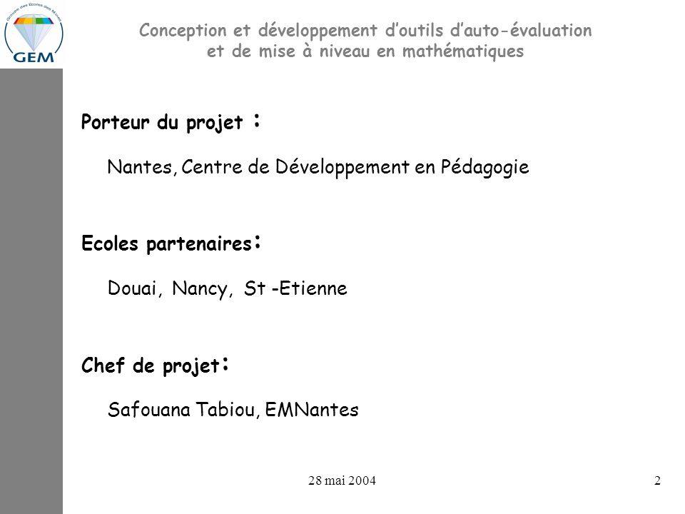 28 mai 20042 Conception et développement doutils dauto-évaluation et de mise à niveau en mathématiques Porteur du projet : Nantes, Centre de Développement en Pédagogie Ecoles partenaires : Douai, Nancy, St -Etienne Chef de projet : Safouana Tabiou, EMNantes