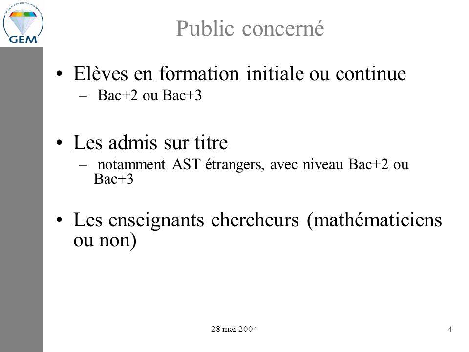 projets GEV : avancements 28 mai 20044 Public concerné Elèves en formation initiale ou continue – Bac+2 ou Bac+3 Les admis sur titre – notamment AST étrangers, avec niveau Bac+2 ou Bac+3 Les enseignants chercheurs (mathématiciens ou non)