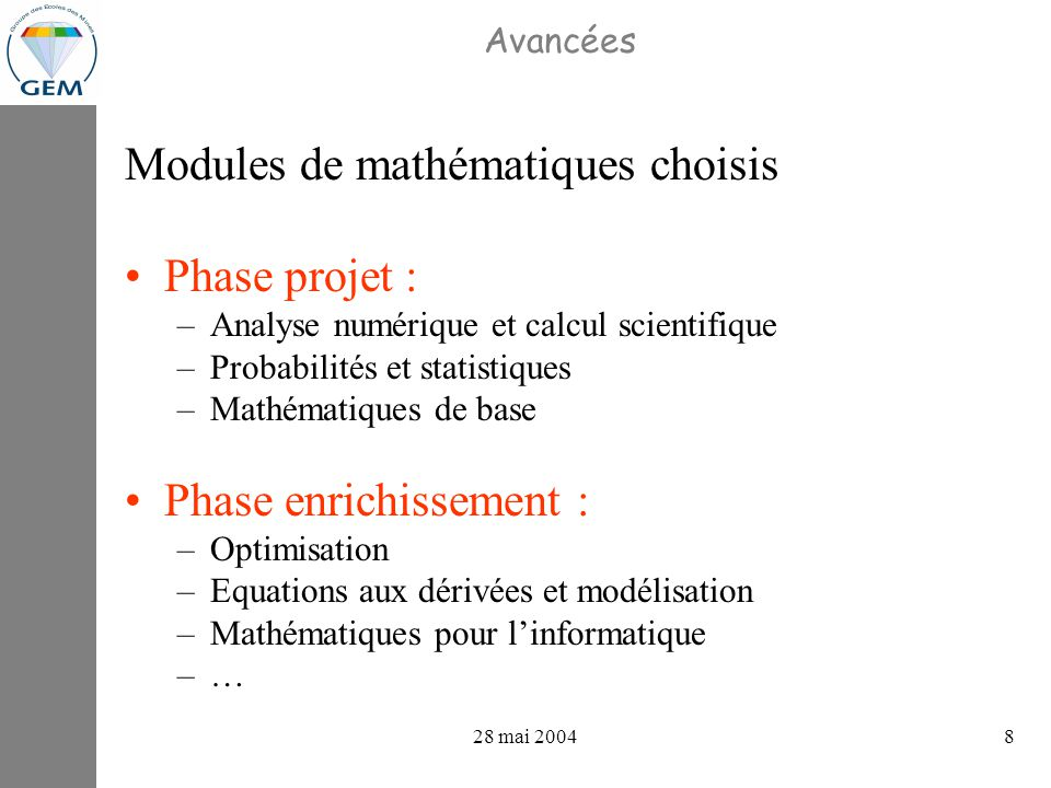 projets GEV : avancements 28 mai 20048 Avancées Modules de mathématiques choisis Phase projet : –Analyse numérique et calcul scientifique –Probabilités et statistiques –Mathématiques de base Phase enrichissement : –Optimisation –Equations aux dérivées et modélisation –Mathématiques pour linformatique –…