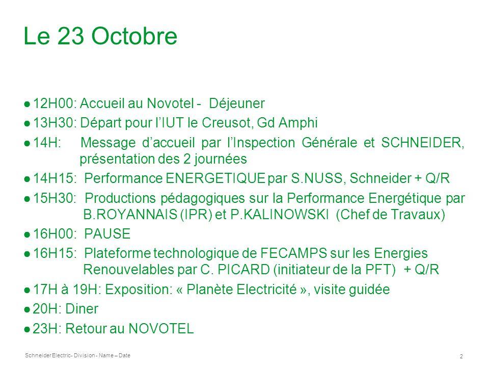 Schneider Electric 2 - Division - Name – Date Le 23 Octobre 12H00: Accueil au Novotel - Déjeuner 13H30: Départ pour lIUT le Creusot, Gd Amphi 14H: Message daccueil par lInspection Générale et SCHNEIDER, présentation des 2 journées 14H15: Performance ENERGETIQUEpar S.NUSS, Schneider + Q/R 15H30: Productions pédagogiques sur la Performance Energétique par B.ROYANNAIS (IPR) et P.KALINOWSKI (Chef de Travaux) 16H00: PAUSE 16H15: Plateforme technologique de FECAMPS sur les Energies Renouvelables par C.