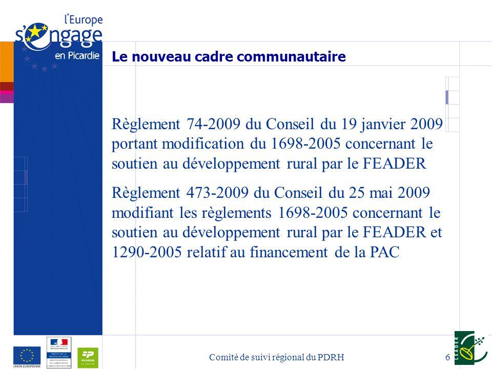 6 Le nouveau cadre communautaire Règlement 74-2009 du Conseil du 19 janvier 2009 portant modification du 1698-2005 concernant le soutien au développement rural par le FEADER Règlement 473-2009 du Conseil du 25 mai 2009 modifiant les règlements 1698-2005 concernant le soutien au développement rural par le FEADER et 1290-2005 relatif au financement de la PAC Comité de suivi régional du PDRH