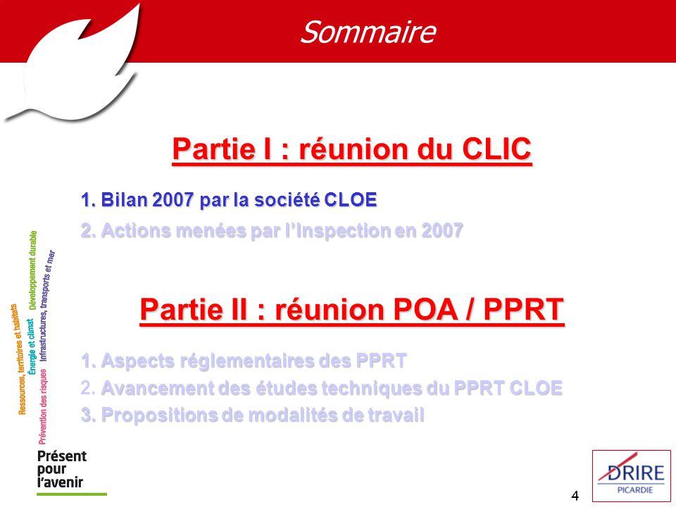 4 Sommaire Partie I : réunion du CLIC 1. Bilan 2007 par la société CLOE 2. Actions menées par lInspection en 2007 Partie II : réunion POA / PPRT 1. As