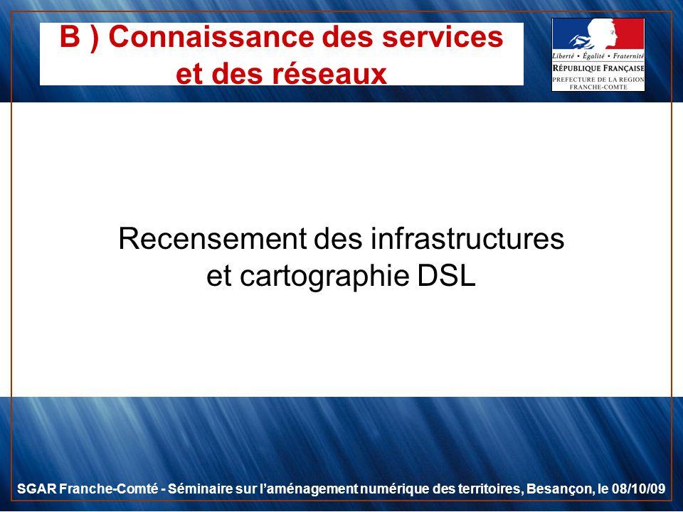 B ) Connaissance des services et des réseaux Recensement des infrastructures et cartographie DSL SGAR Franche-Comté - Séminaire sur laménagement numér