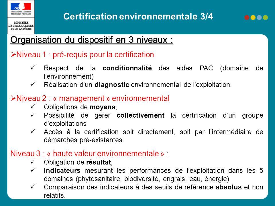 Certification environnementale 3/4 Organisation du dispositif en 3 niveaux : Niveau 1 : pré-requis pour la certification Respect de la conditionnalité des aides PAC (domaine de lenvironnement) Réalisation dun diagnostic environnemental de lexploitation.