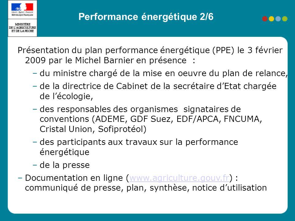 Présentation du plan performance énergétique (PPE) le 3 février 2009 par le Michel Barnier en présence : –du ministre chargé de la mise en oeuvre du plan de relance, –de la directrice de Cabinet de la secrétaire dEtat chargée de lécologie, –des responsables des organismes signataires de conventions (ADEME, GDF Suez, EDF/APCA, FNCUMA, Cristal Union, Sofiprotéol) –des participants aux travaux sur la performance énergétique –de la presse –Documentation en ligne (www.agriculture.gouv.fr) : communiqué de presse, plan, synthèse, notice dutilisationwww.agriculture.gouv.fr Performance énergétique 2/6