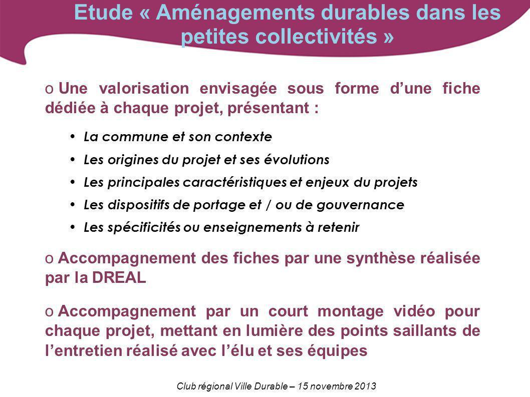 Club régional Ville Durable – 15 novembre 2013 Etude « Aménagements durables dans les petites collectivités » o Une valorisation envisagée sous forme