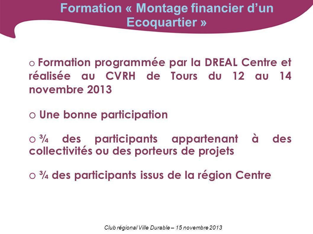 Club régional Ville Durable – 15 novembre 2013 Formation « Montage financier dun Ecoquartier » o Formation programmée par la DREAL Centre et réalisée
