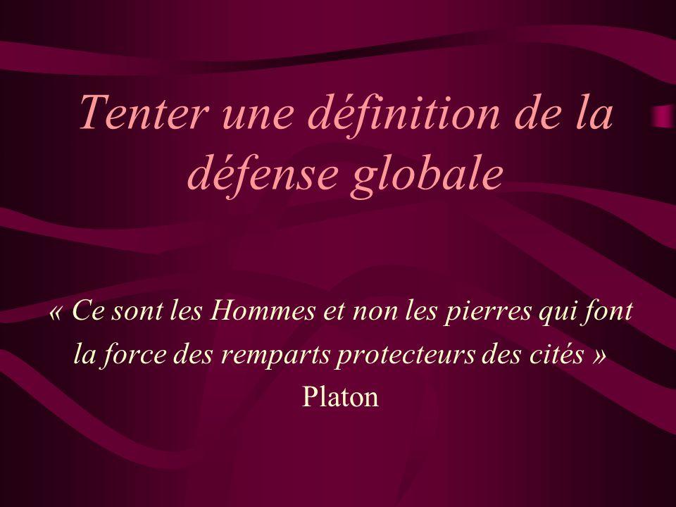 Tenter une définition de la défense globale « Ce sont les Hommes et non les pierres qui font la force des remparts protecteurs des cités » Platon