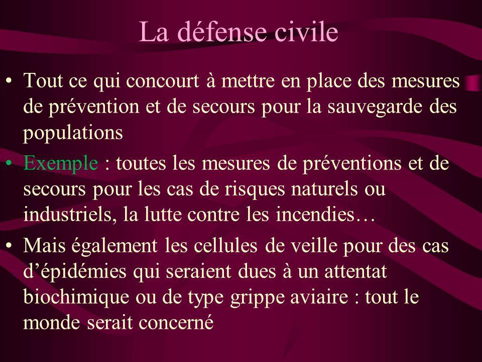 La défense civile Tout ce qui concourt à mettre en place des mesures de prévention et de secours pour la sauvegarde des populations Exemple : toutes l
